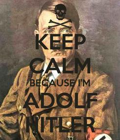 Poster: KEEP CALM BECAUSE I'M ADOLF HITLER