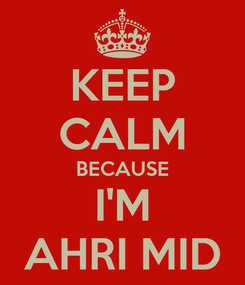 Poster: KEEP CALM BECAUSE I'M AHRI MID