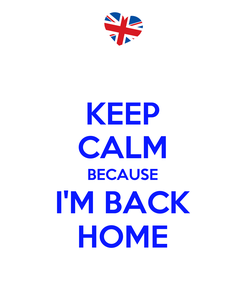 Poster: KEEP CALM BECAUSE I'M BACK HOME
