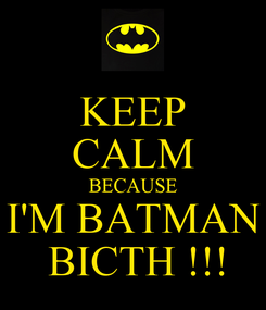 Poster: KEEP CALM BECAUSE I'M BATMAN  BICTH !!!