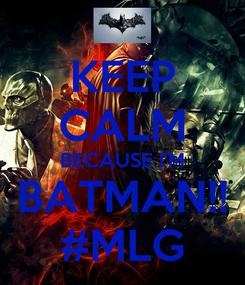 Poster: KEEP CALM BECAUSE I'M BATMAN!! #MLG