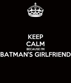 Poster: KEEP CALM BECAUSE I'M BATMAN'S GIRLFRIEND