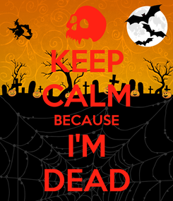 Poster: KEEP CALM BECAUSE I'M DEAD