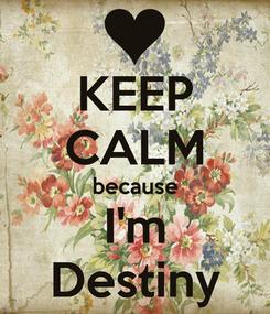 Poster: KEEP CALM because I'm Destiny