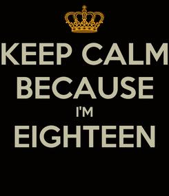 Poster: KEEP CALM BECAUSE I'M EIGHTEEN