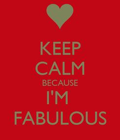 Poster: KEEP CALM BECAUSE I'M  FABULOUS