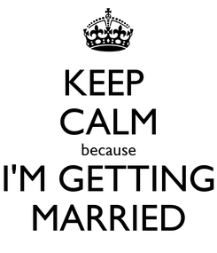 Poster: KEEP  CALM because I'M GETTING MARRIED