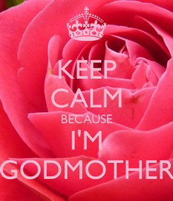 Poster: KEEP CALM BECAUSE I'M GODMOTHER