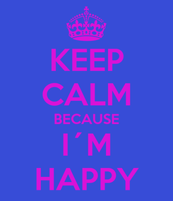 Poster: KEEP CALM BECAUSE I´M HAPPY