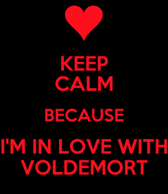 Poster: KEEP CALM BECAUSE I'M IN LOVE WITH VOLDEMORT