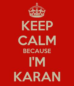 Poster: KEEP CALM BECAUSE I'M KARAN