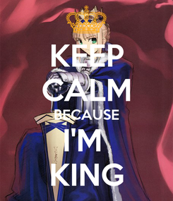 Poster: KEEP CALM BECAUSE I'M  KING