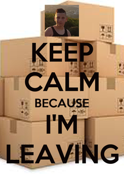 Poster: KEEP CALM BECAUSE I'M LEAVING