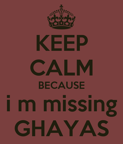 Poster: KEEP CALM BECAUSE i m missing GHAYAS