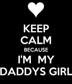 Poster: KEEP CALM BECAUSE I'M  MY DADDYS GIRL