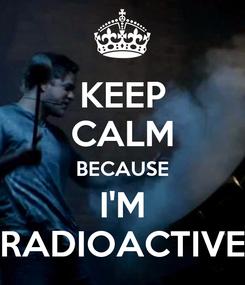 Poster: KEEP CALM BECAUSE I'M RADIOACTIVE