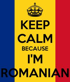 Poster: KEEP CALM BECAUSE I'M ROMANIAN