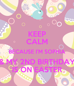 Poster: KEEP CALM BECAUSE I'M SOPHIA & MY 2ND BIRTHDAY IS ON EASTER