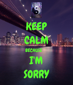 Poster: KEEP CALM BECAUSE      I'M SORRY
