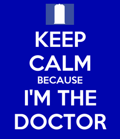 Poster: KEEP CALM BECAUSE I'M THE DOCTOR