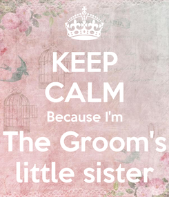 Poster: KEEP CALM Because I'm The Groom's little sister