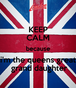 Poster: KEEP CALM because i'm the queens great  grand daughter