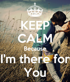 Poster: KEEP CALM Because I'm there for You