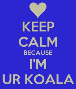 Poster: KEEP CALM BECAUSE I'M UR KOALA