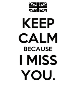 Poster: KEEP CALM BECAUSE I MISS YOU.