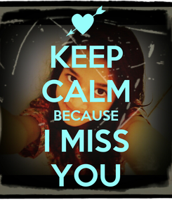 Poster: KEEP CALM BECAUSE I MISS YOU