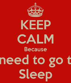 Poster: KEEP CALM Because I need to go to Sleep