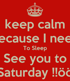 Poster: keep calm Because I need To Sleep See you to Saturday !!öö