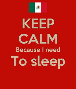 Poster: KEEP CALM Because I need To sleep