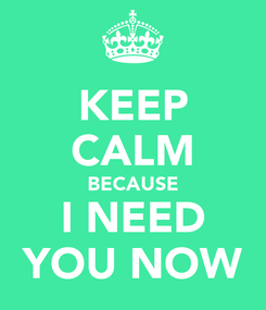 Poster: KEEP CALM BECAUSE I NEED YOU NOW