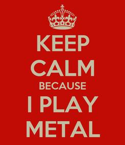 Poster: KEEP CALM BECAUSE I PLAY METAL