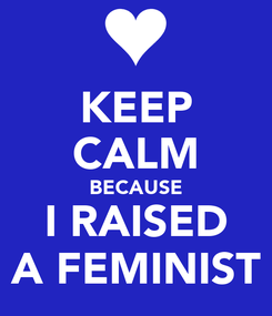Poster: KEEP CALM BECAUSE I RAISED A FEMINIST