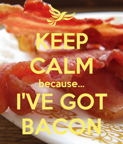 Poster: KEEP CALM because... I'VE GOT BACON