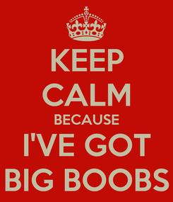 Poster: KEEP CALM BECAUSE I'VE GOT BIG BOOBS