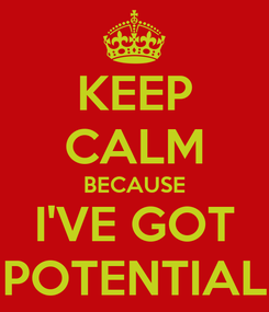 Poster: KEEP CALM BECAUSE I'VE GOT POTENTIAL