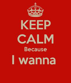 Poster: KEEP CALM Because I wanna