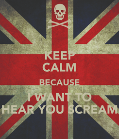 Poster: KEEP CALM BECAUSE I WANT TO HEAR YOU SCREAM