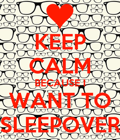 Poster: KEEP CALM BECAUSE I WANT TO SLEEPOVER