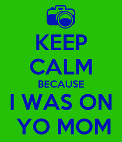 Poster: KEEP CALM BECAUSE I WAS ON  YO MOM