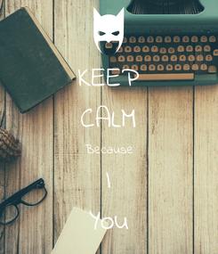 Poster: KEEP CALM Because I You