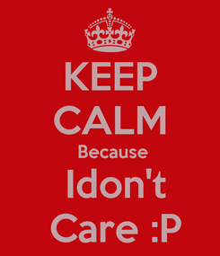 Poster: KEEP CALM  Because  Idon't   Care :P