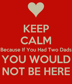 Poster: KEEP CALM Because If You Had Two Dads YOU WOULD NOT BE HERE