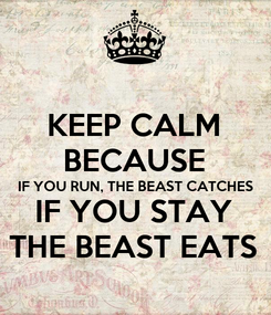 Poster: KEEP CALM BECAUSE IF YOU RUN, THE BEAST CATCHES IF YOU STAY THE BEAST EATS