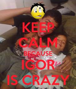 Poster: KEEP CALM BECAUSE IGOR IS CRAZY