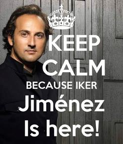 Poster:     KEEP     CALM BECAUSE IKER Jiménez Is here!