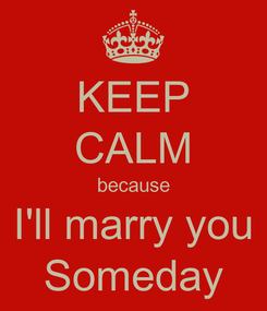 Poster: KEEP CALM because I'll marry you Someday